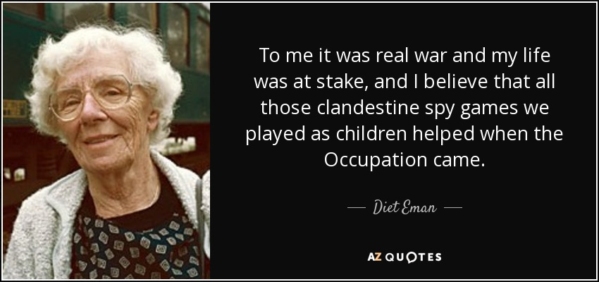 To me it was real war and my life was at stake, and I believe that all those clandestine spy games we played as children helped when the Occupation came. - Diet Eman