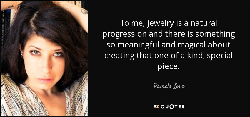 To me, jewelry is a natural progression and there is something so meaningful and magical about creating that one of a kind, special piece. - Pamela Love