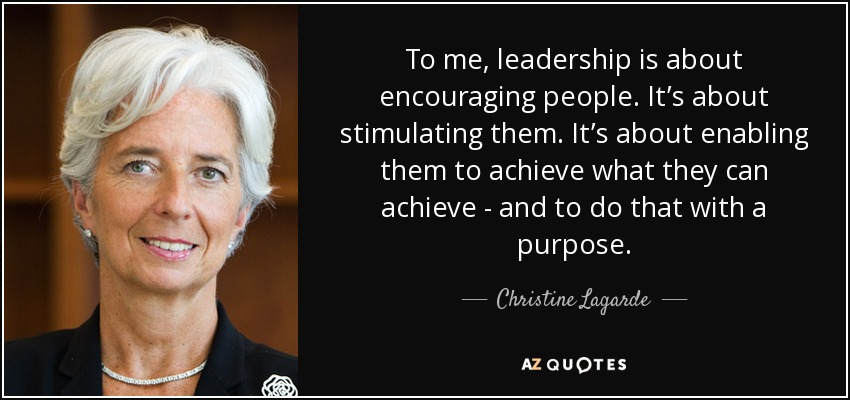 To me, leadership is about encouraging people. It's about stimulating them. It's about enabling them to achieve what they can achieve - and to do that with a purpose. - Christine Lagarde