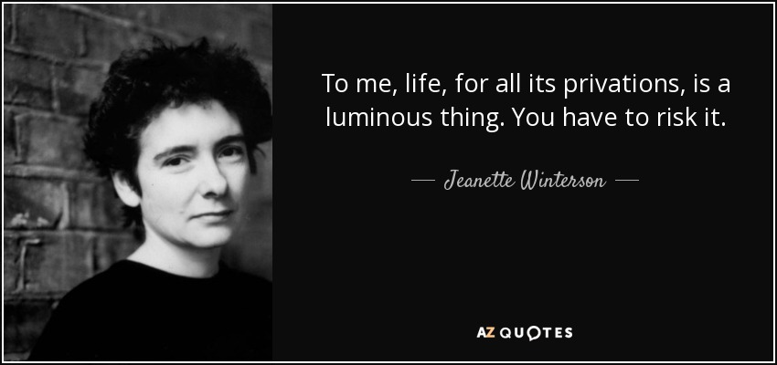 To me, life, for all its privations, is a luminous thing. You have to risk it. - Jeanette Winterson