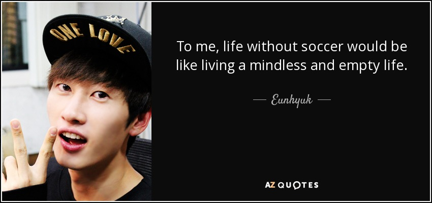 To me, life without soccer would be like living a mindless and empty life. - Eunhyuk