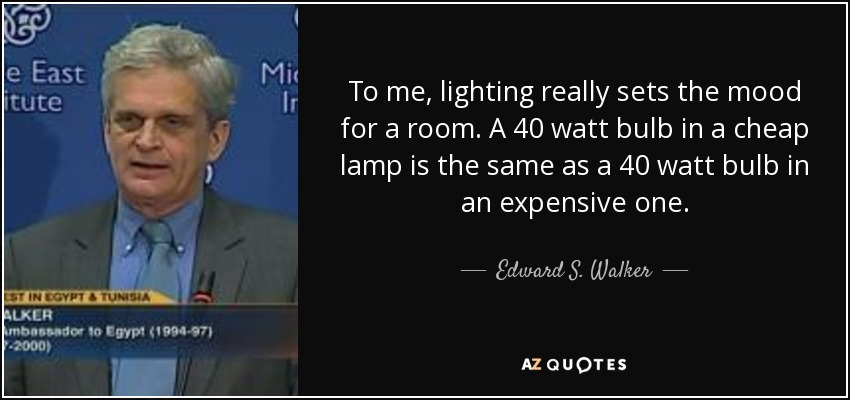 To me, lighting really sets the mood for a room. A 40 watt bulb in a cheap lamp is the same as a 40 watt bulb in an expensive one. - Edward S. Walker, Jr.