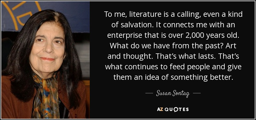 To me, literature is a calling, even a kind of salvation. It connects me with an enterprise that is over 2,000 years old. What do we have from the past? Art and thought. That's what lasts. That's what continues to feed people and give them an idea of something better. - Susan Sontag