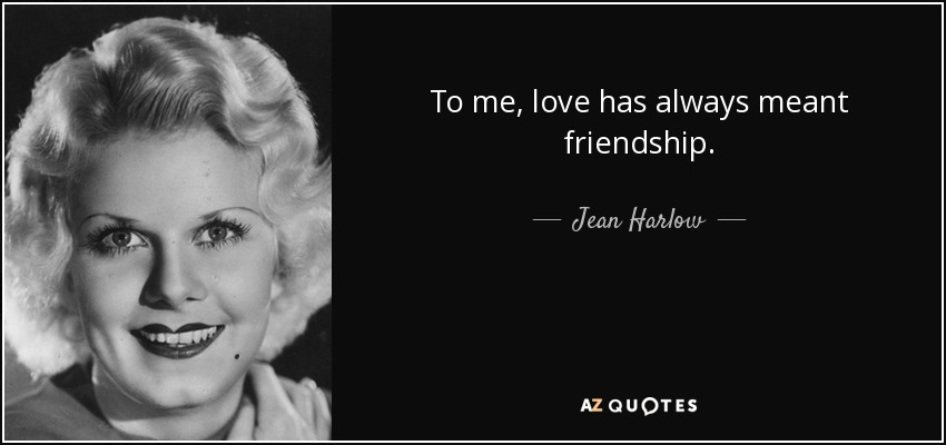 To me, love has always meant friendship. - Jean Harlow