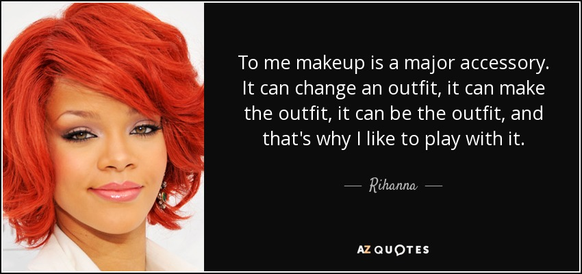 To me makeup is a major accessory. It can change an outfit, it can make the outfit, it can be the outfit, and that's why I like to play with it. - Rihanna
