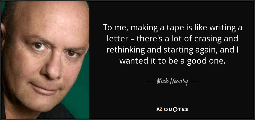To me, making a tape is like writing a letter – there's a lot of erasing and rethinking and starting again, and I wanted it to be a good one. - Nick Hornby