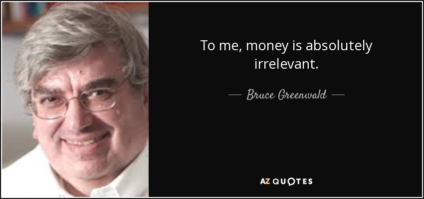 To me, money is absolutely irrelevant. - Bruce Greenwald
