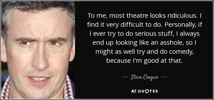 To me, most theatre looks ridiculous. I find it very difficult to do. Personally, if I ever try to do serious stuff, I always end up looking like an asshole, so I might as well try and do comedy, because I'm good at that. - Steve Coogan