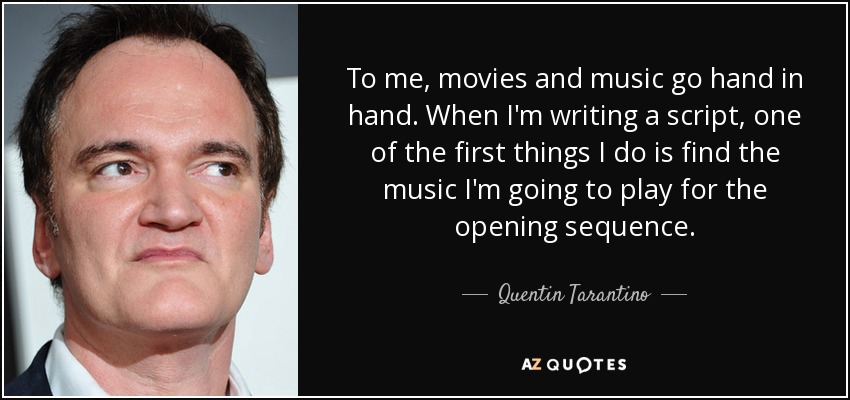 To me, movies and music go hand in hand. When I'm writing a script, one of the first things I do is find the music I'm going to play for the opening sequence. - Quentin Tarantino