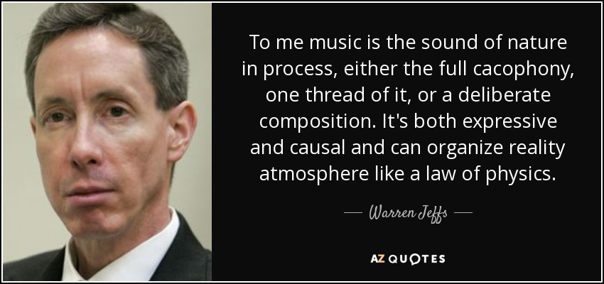 To me music is the sound of nature in process, either the full cacophony, one thread of it, or a deliberate composition. It's both expressive and causal and can organize reality atmosphere like a law of physics. - Warren Jeffs