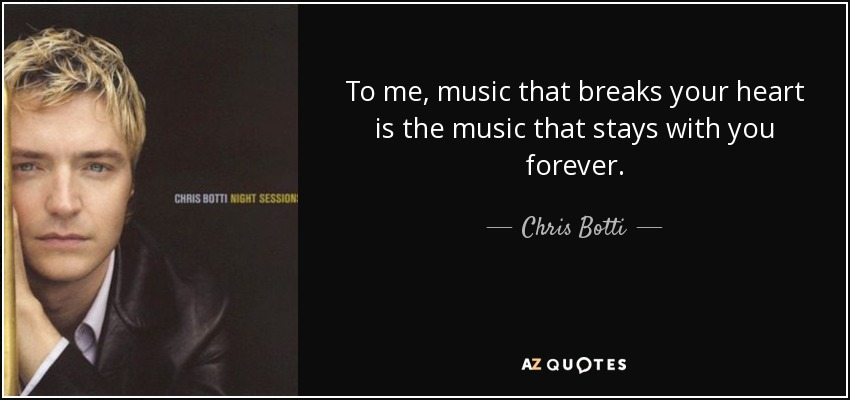To me, music that breaks your heart is the music that stays with you forever. - Chris Botti