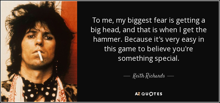 To me, my biggest fear is getting a big head, and that is when I get the hammer. Because it's very easy in this game to believe you're something special. - Keith Richards
