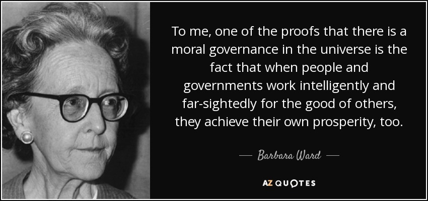 To me, one of the proofs that there is a moral governance in the universe is the fact that when people and governments work intelligently and far-sightedly for the good of others, they achieve their own prosperity, too. - Barbara Ward, Baroness Jackson of Lodsworth