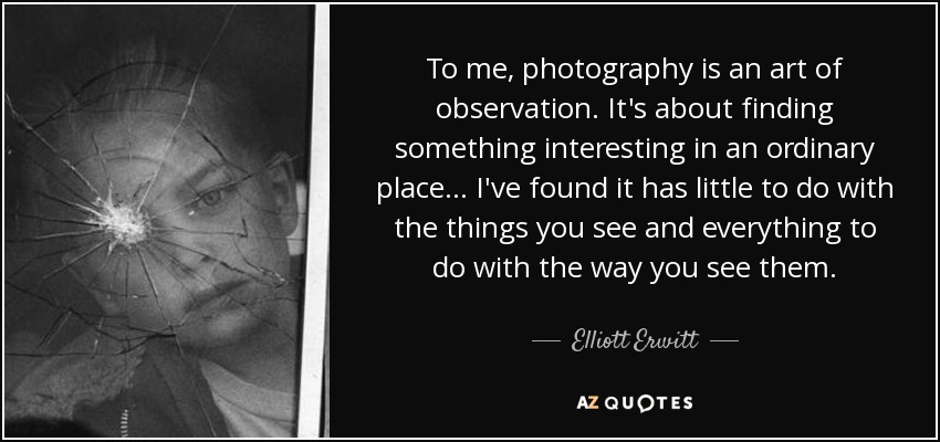 To me, photography is an art of observation. It's about finding something interesting in an ordinary place... I've found it has little to do with the things you see and everything to do with the way you see them. - Elliott Erwitt