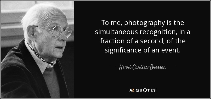 To me, photography is the simultaneous recognition, in a fraction of a second, of the significance of an event. - Henri Cartier-Bresson