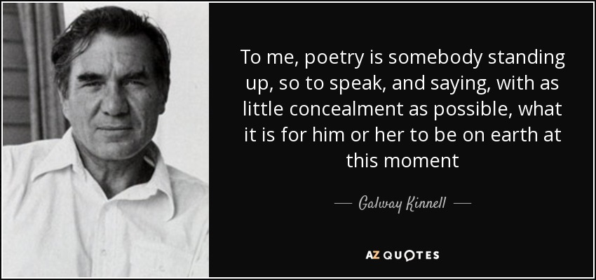 To me, poetry is somebody standing up, so to speak, and saying, with as little concealment as possible, what it is for him or her to be on earth at this moment - Galway Kinnell