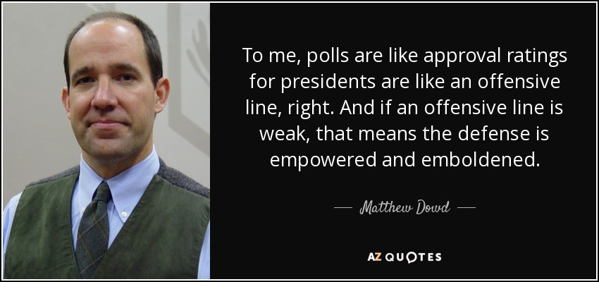 To me, polls are like approval ratings for presidents are like an offensive line, right. And if an offensive line is weak, that means the defense is empowered and emboldened. - Matthew Dowd
