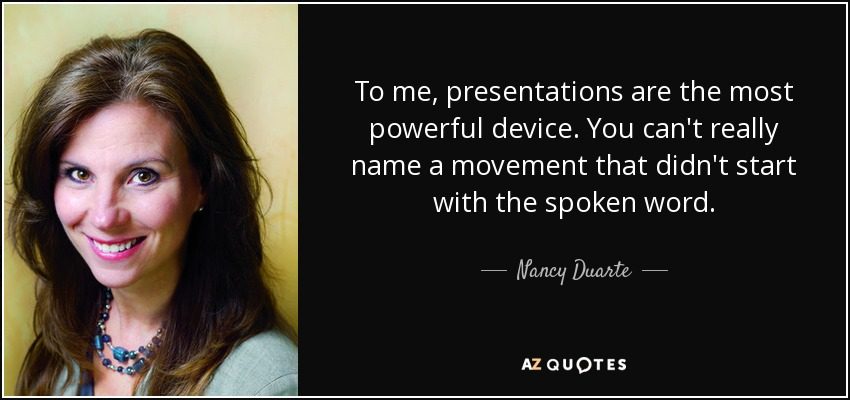 To me, presentations are the most powerful device. You can't really name a movement that didn't start with the spoken word. - Nancy Duarte