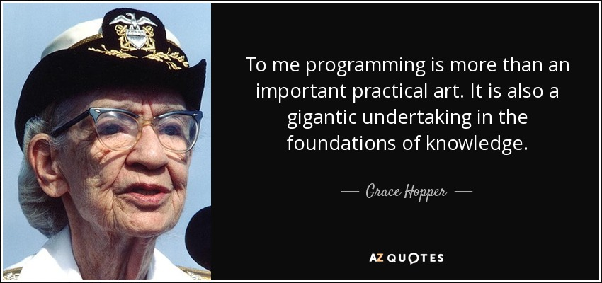 To me programming is more than an important practical art. It is also a gigantic undertaking in the foundations of knowledge. - Grace Hopper