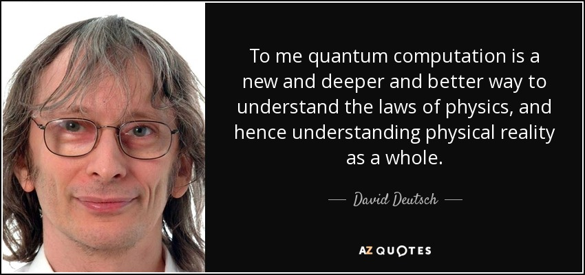 To me quantum computation is a new and deeper and better way to understand the laws of physics, and hence understanding physical reality as a whole. - David Deutsch