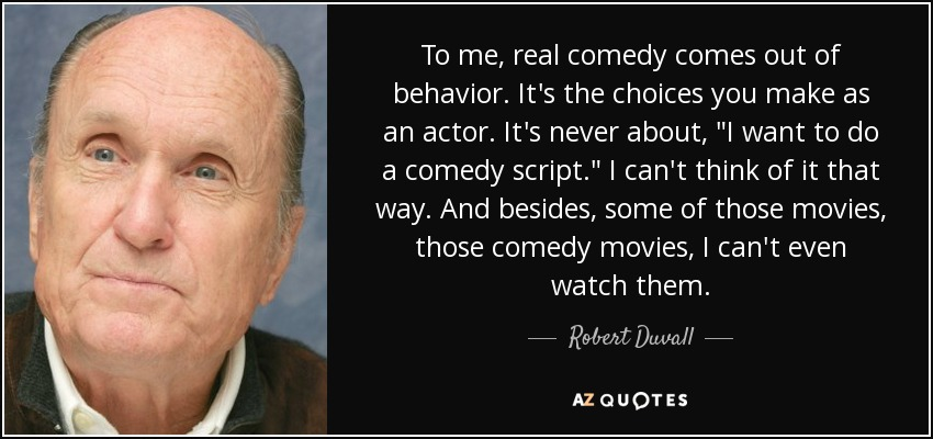 To me, real comedy comes out of behavior. It's the choices you make as an actor. It's never about,