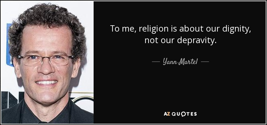 To me, religion is about our dignity, not our depravity. - Yann Martel