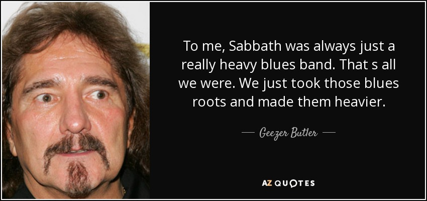 To me, Sabbath was always just a really heavy blues band. That s all we were. We just took those blues roots and made them heavier. - Geezer Butler