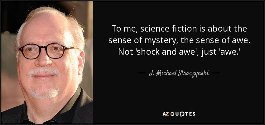 To me, science fiction is about the sense of mystery, the sense of awe. Not 'shock and awe', just 'awe.' - J. Michael Straczynski