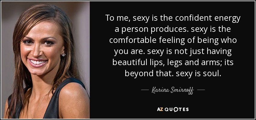 To me, sexy is the confident energy a person produces. sexy is the comfortable feeling of being who you are. sexy is not just having beautiful lips, legs and arms; its beyond that. sexy is soul. - Karina Smirnoff