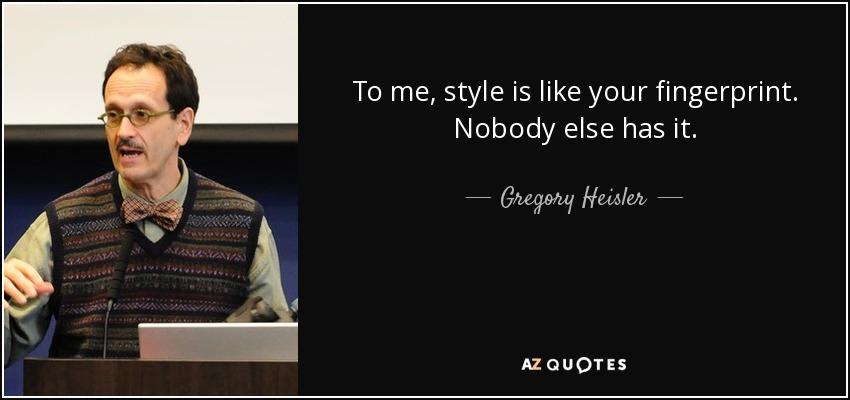 To me, style is like your fingerprint. Nobody else has it. - Gregory Heisler