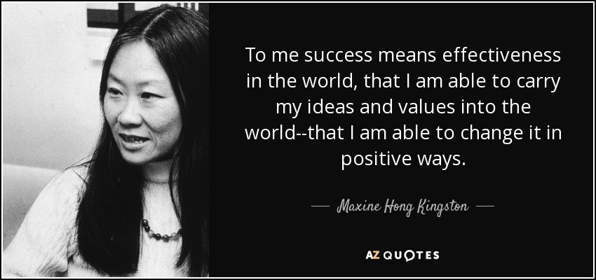 To me success means effectiveness in the world, that I am able to carry my ideas and values into the world--that I am able to change it in positive ways. - Maxine Hong Kingston