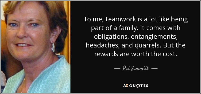 To me, teamwork is a lot like being part of a family. It comes with obligations, entanglements, headaches, and quarrels. But the rewards are worth the cost. - Pat Summitt