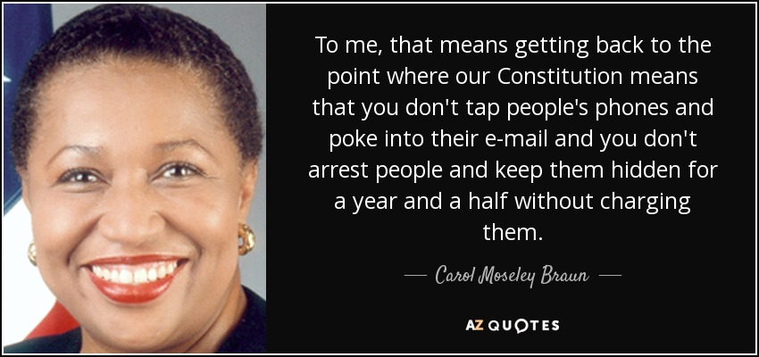 To me, that means getting back to the point where our Constitution means that you don't tap people's phones and poke into their e-mail and you don't arrest people and keep them hidden for a year and a half without charging them. - Carol Moseley Braun