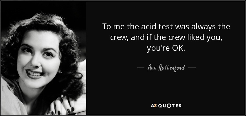 To me the acid test was always the crew, and if the crew liked you, you're OK. - Ann Rutherford