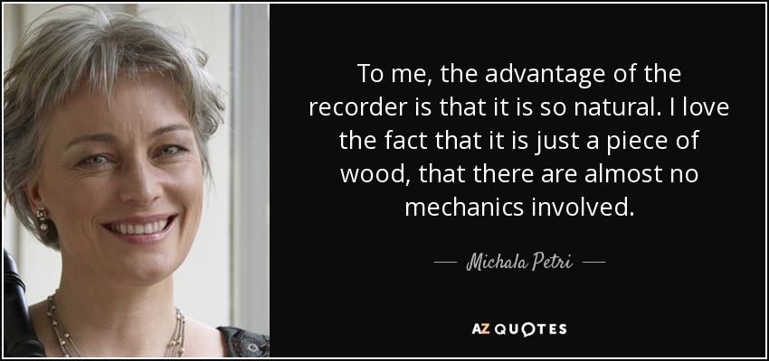 To me, the advantage of the recorder is that it is so natural. I love the fact that it is just a piece of wood, that there are almost no mechanics involved. - Michala Petri