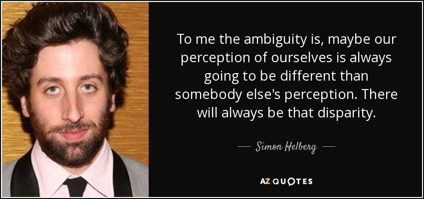 To me the ambiguity is, maybe our perception of ourselves is always going to be different than somebody else's perception. There will always be that disparity. - Simon Helberg