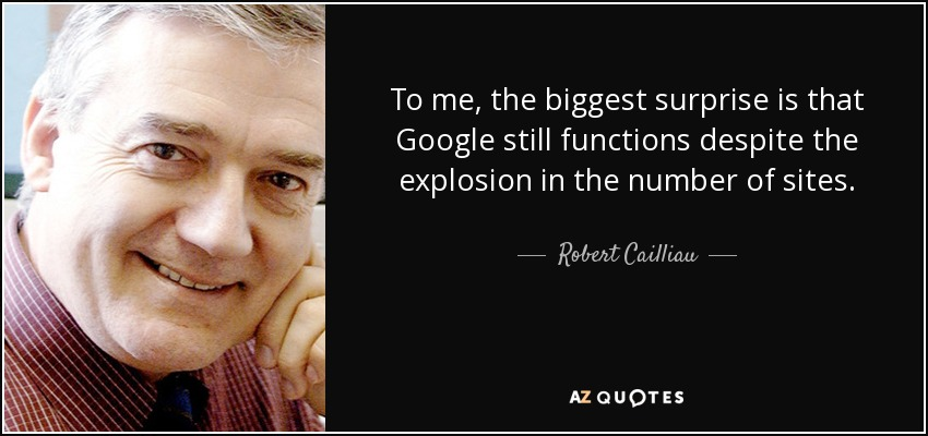 To me, the biggest surprise is that Google still functions despite the explosion in the number of sites. - Robert Cailliau