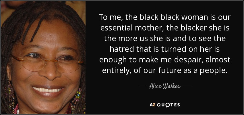 To me, the black black woman is our essential mother, the blacker she is the more us she is and to see the hatred that is turned on her is enough to make me despair, almost entirely, of our future as a people. - Alice Walker