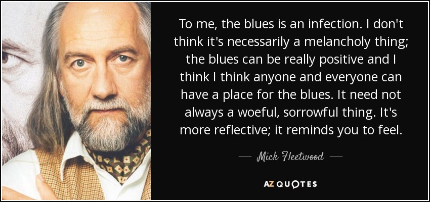 To me, the blues is an infection. I don't think it's necessarily a melancholy thing; the blues can be really positive and I think I think anyone and everyone can have a place for the blues. It need not always a woeful, sorrowful thing. It's more reflective; it reminds you to feel. - Mick Fleetwood