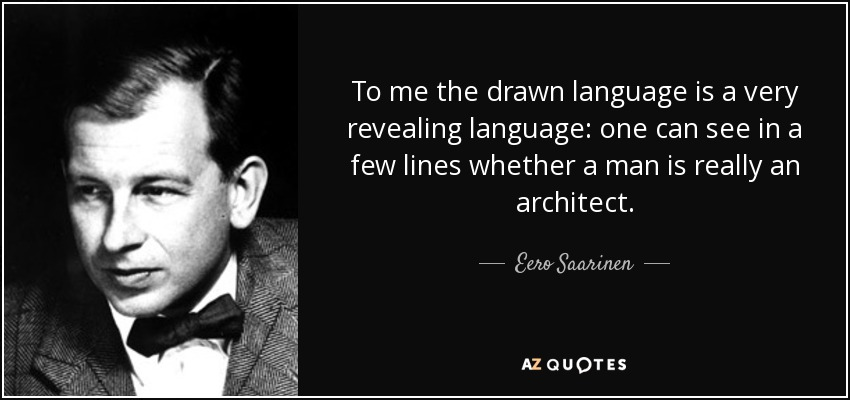 To me the drawn language is a very revealing language: one can see in a few lines whether a man is really an architect. - Eero Saarinen
