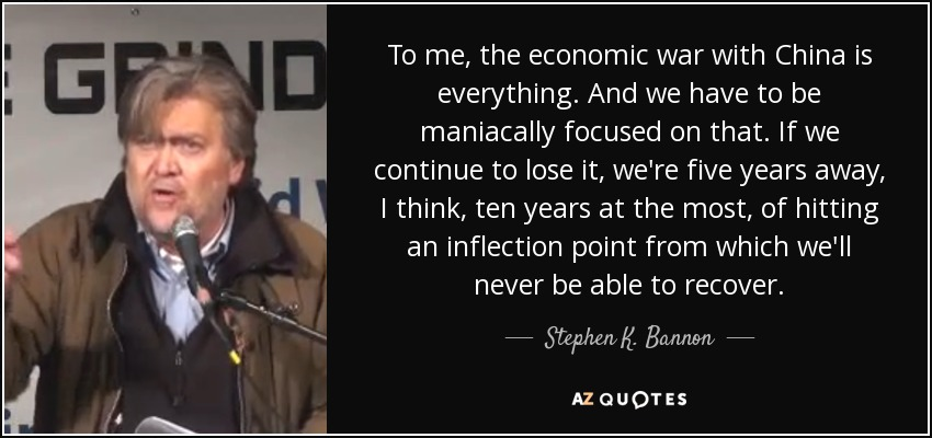 To me, the economic war with China is everything. And we have to be maniacally focused on that. If we continue to lose it, we're five years away, I think, ten years at the most, of hitting an inflection point from which we'll never be able to recover. - Stephen K. Bannon