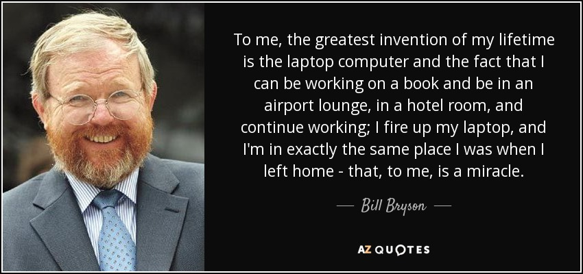 To me, the greatest invention of my lifetime is the laptop computer and the fact that I can be working on a book and be in an airport lounge, in a hotel room, and continue working; I fire up my laptop, and I'm in exactly the same place I was when I left home - that, to me, is a miracle. - Bill Bryson