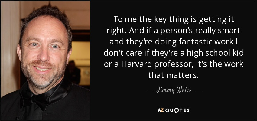 To me the key thing is getting it right. And if a person's really smart and they're doing fantastic work I don't care if they're a high school kid or a Harvard professor, it's the work that matters. - Jimmy Wales