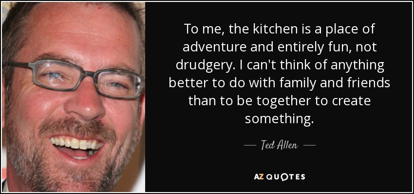 To me, the kitchen is a place of adventure and entirely fun, not drudgery. I can't think of anything better to do with family and friends than to be together to create something. - Ted Allen