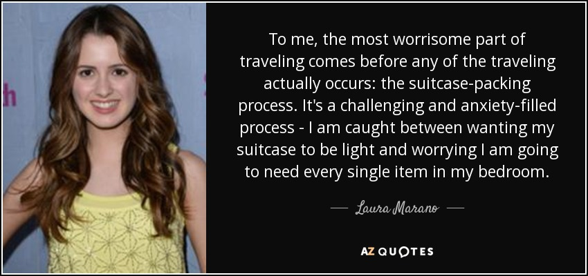 To me, the most worrisome part of traveling comes before any of the traveling actually occurs: the suitcase-packing process. It's a challenging and anxiety-filled process - I am caught between wanting my suitcase to be light and worrying I am going to need every single item in my bedroom. - Laura Marano