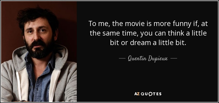 To me, the movie is more funny if, at the same time, you can think a little bit or dream a little bit. - Quentin Dupieux