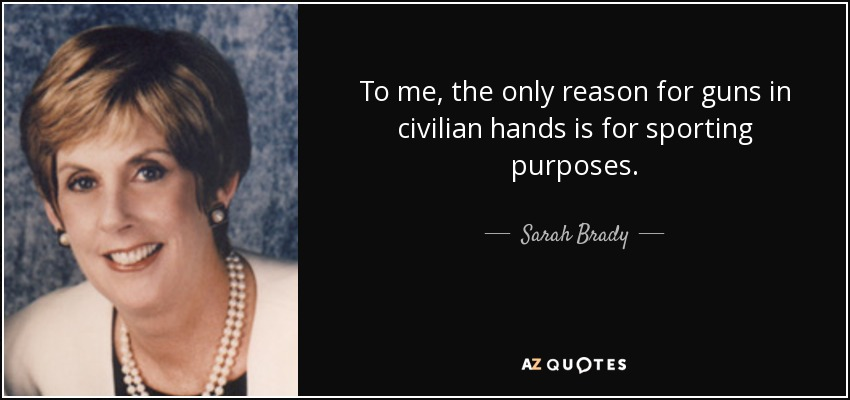 To me, the only reason for guns in civilian hands is for sporting purposes. - Sarah Brady