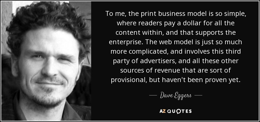 To me, the print business model is so simple, where readers pay a dollar for all the content within, and that supports the enterprise. The web model is just so much more complicated, and involves this third party of advertisers, and all these other sources of revenue that are sort of provisional, but haven't been proven yet. - Dave Eggers