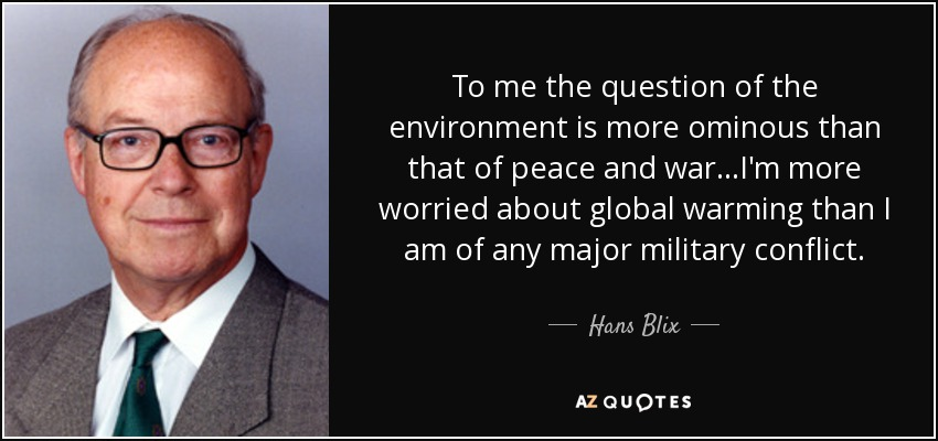 To me the question of the environment is more ominous than that of peace and war...I'm more worried about global warming than I am of any major military conflict. - Hans Blix
