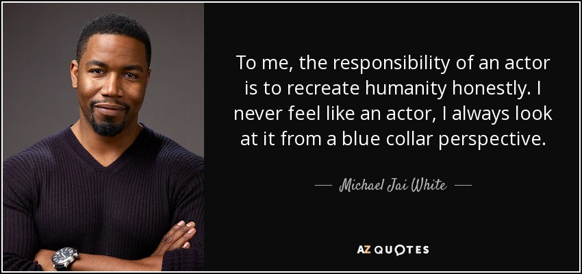 To me, the responsibility of an actor is to recreate humanity honestly. I never feel like an actor, I always look at it from a blue collar perspective. - Michael Jai White